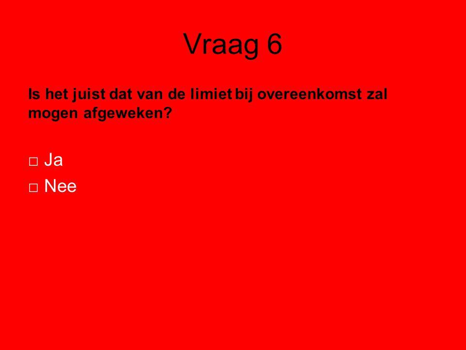 Vraag 6 Is het juist dat van de limiet bij overeenkomst zal mogen afgeweken? □ Ja □ Nee