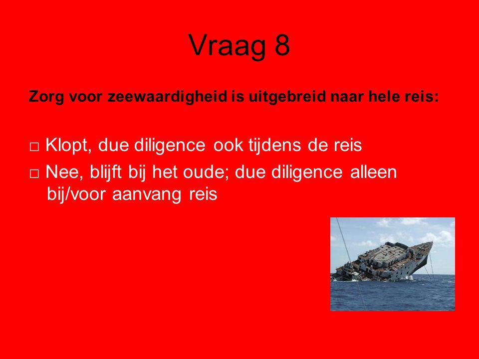 Vraag 8 Zorg voor zeewaardigheid is uitgebreid naar hele reis: □ Klopt, due diligence ook tijdens de reis □ Nee, blijft bij het oude; due diligence alleen bij/voor aanvang reis