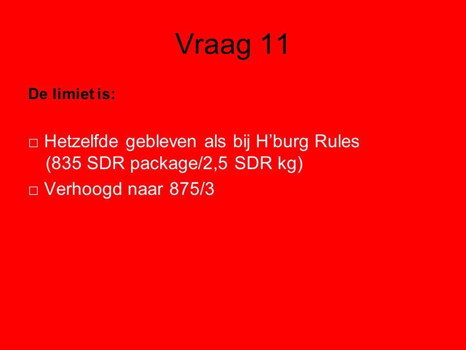 Vraag 11 De limiet is: □ Hetzelfde gebleven als bij H'burg Rules (835 SDR package/2,5 SDR kg) □ Verhoogd naar 875/3