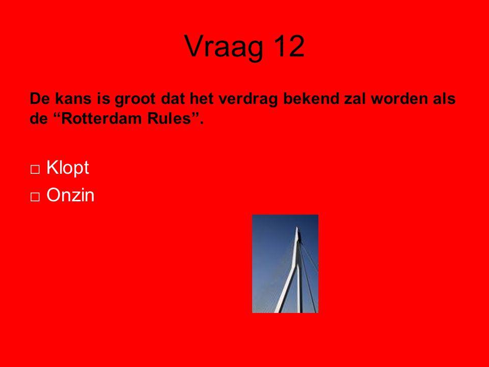 Vraag 12 De kans is groot dat het verdrag bekend zal worden als de Rotterdam Rules .