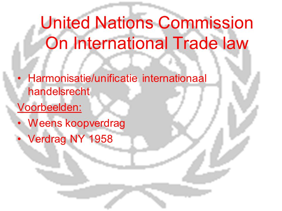 United Nations Commission On International Trade law Harmonisatie/unificatie internationaal handelsrecht Voorbeelden: Weens koopverdrag Verdrag NY 1958