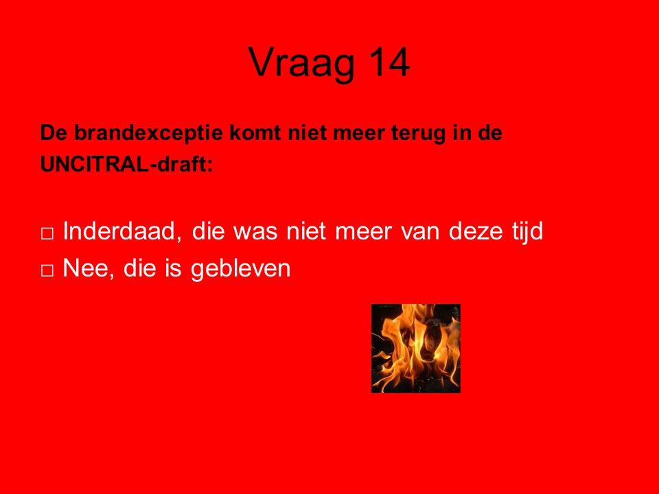 Vraag 14 De brandexceptie komt niet meer terug in de UNCITRAL-draft: □ Inderdaad, die was niet meer van deze tijd □ Nee, die is gebleven