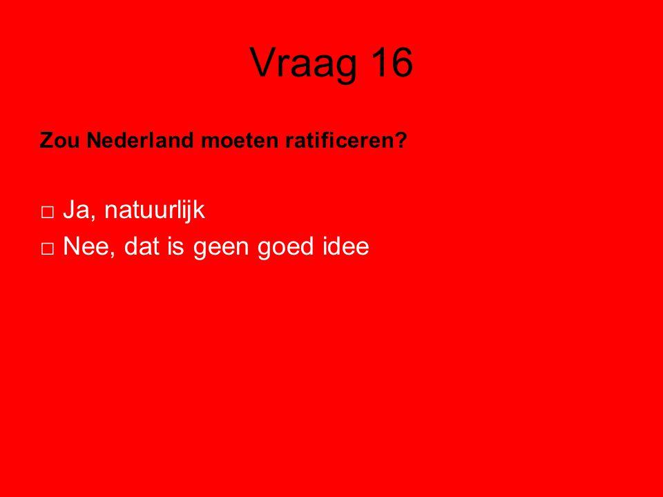 Vraag 16 Zou Nederland moeten ratificeren? □ Ja, natuurlijk □ Nee, dat is geen goed idee