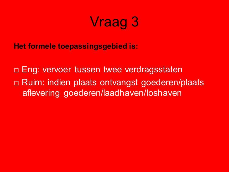 Vraag 3 Het formele toepassingsgebied is: □ Eng: vervoer tussen twee verdragsstaten □ Ruim: indien plaats ontvangst goederen/plaats aflevering goederen/laadhaven/loshaven