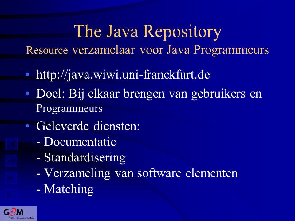 The Java Repository Resource verzamelaar voor Java Programmeurs http://java.wiwi.uni-franckfurt.de Doel: Bij elkaar brengen van gebruikers en Programmeurs Geleverde diensten: - Documentatie - Standardisering - Verzameling van software elementen - Matching
