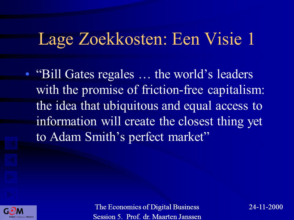 Lage Zoekkosten: Een Visie 1 Bill Gates regales … the world's leaders with the promise of friction-free capitalism: the idea that ubiquitous and equal access to information will create the closest thing yet to Adam Smith's perfect market Session 5.
