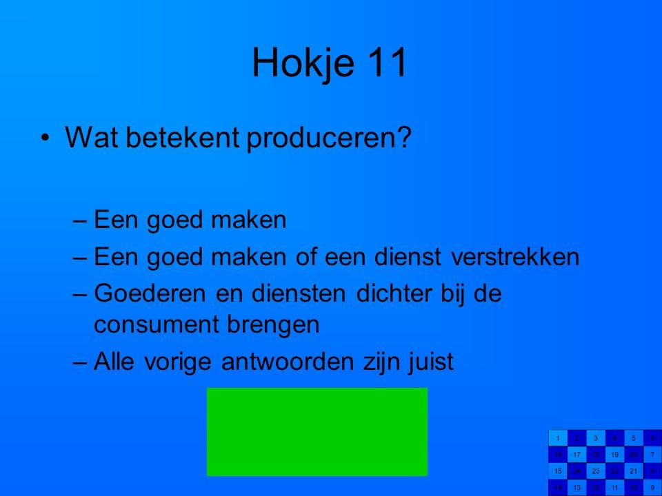 Hokje 11 Wat betekent produceren? –Een goed maken –Een goed maken of een dienst verstrekken –Goederen en diensten dichter bij de consument brengen –Al