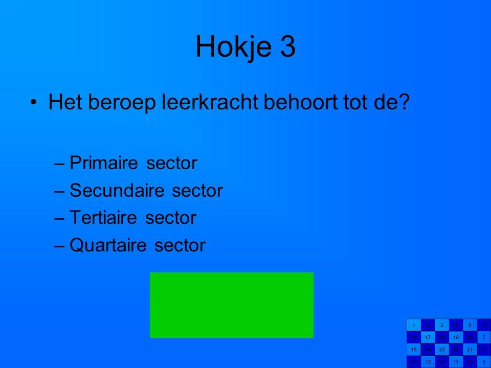 Hokje 3 Het beroep leerkracht behoort tot de? –Primaire sector –Secundaire sector –Tertiaire sector –Quartaire sector