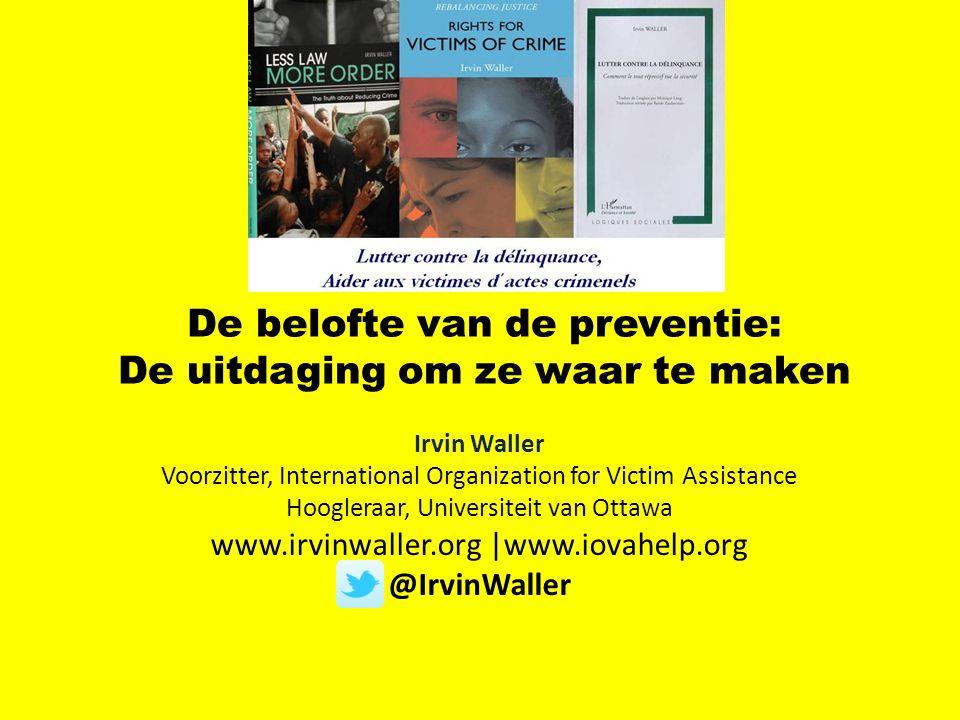 De belofte van de preventie: De uitdaging om ze waar te maken Irvin Waller Voorzitter, International Organization for Victim Assistance Hoogleraar, Universiteit van Ottawa www.irvinwaller.org |www.iovahelp.org @IrvinWaller