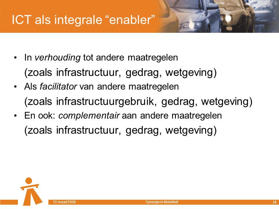 ICT als integrale enabler In verhouding tot andere maatregelen (zoals infrastructuur, gedrag, wetgeving) Als facilitator van andere maatregelen (zoals infrastructuurgebruik, gedrag, wetgeving) En ook: complementair aan andere maatregelen (zoals infrastructuur, gedrag, wetgeving) 15 12 maart 2008Synergie in Mobiliteit