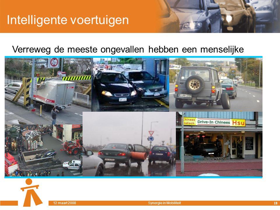 Intelligente voertuigen Verreweg de meeste ongevallen hebben een menselijke oorzaak… 18 12 maart 2008Synergie in Mobiliteit