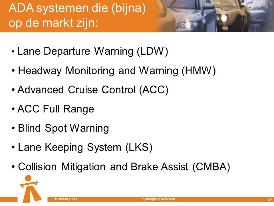 ADA systemen die (bijna) op de markt zijn: Lane Departure Warning (LDW) Headway Monitoring and Warning (HMW) Advanced Cruise Control (ACC) ACC Full Range Blind Spot Warning Lane Keeping System (LKS) Collision Mitigation and Brake Assist (CMBA) 19 12 maart 2008Synergie in Mobiliteit