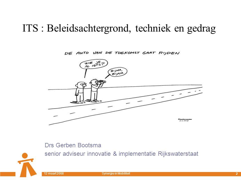 Techniek & Gedrag Drs Gerben Bootsma senior adviseur innovatie & implementatie Rijkswaterstaat 2 12 maart 2008Synergie in Mobiliteit ITS : Beleidsachtergrond, techniek en gedrag