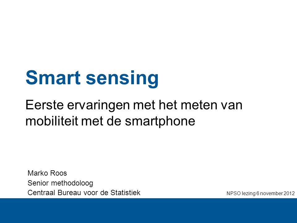 Smart sensing Eerste ervaringen met het meten van mobiliteit met de smartphone Marko Roos Senior methodoloog Centraal Bureau voor de Statistiek NPSO l