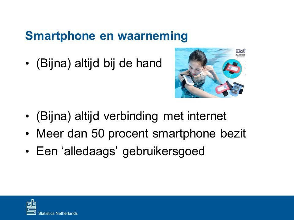 Smartphone en waarneming (Bijna) altijd bij de hand (Bijna) altijd verbinding met internet Meer dan 50 procent smartphone bezit Een 'alledaags' gebrui