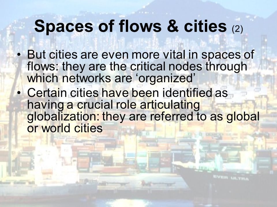 But cities are even more vital in spaces of flows: they are the critical nodes through which networks are 'organized' Certain cities have been identif
