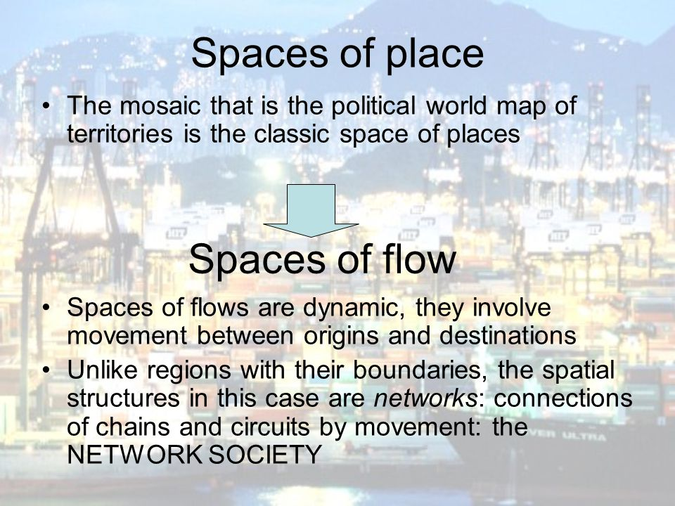 Spaces of place The mosaic that is the political world map of territories is the classic space of places Spaces of flows are dynamic, they involve mov