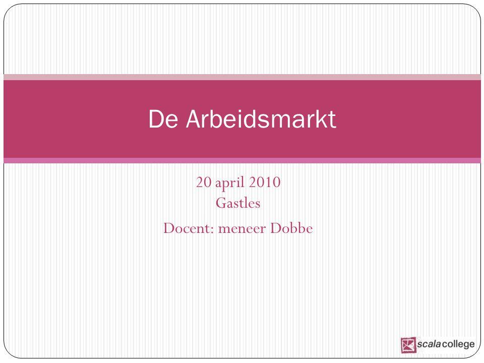 20 april 2010 Gastles Docent: meneer Dobbe De Arbeidsmarkt
