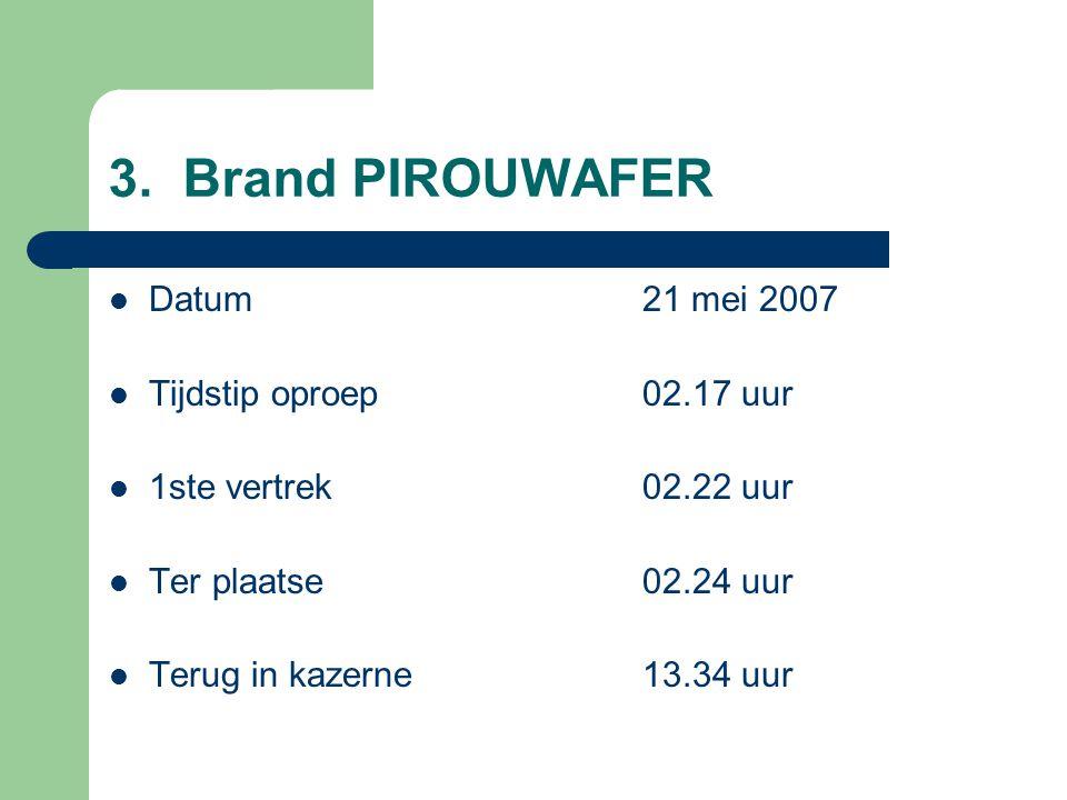 3. Brand PIROUWAFER Datum21 mei 2007 Tijdstip oproep02.17 uur 1ste vertrek02.22 uur Ter plaatse02.24 uur Terug in kazerne13.34 uur