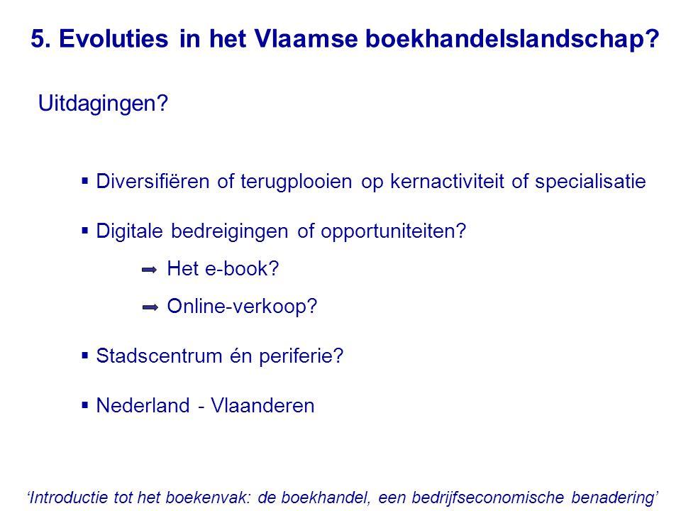 5. Evoluties in het Vlaamse boekhandelslandschap? Uitdagingen?  Diversifiëren of terugplooien op kernactiviteit of specialisatie  Digitale bedreigin