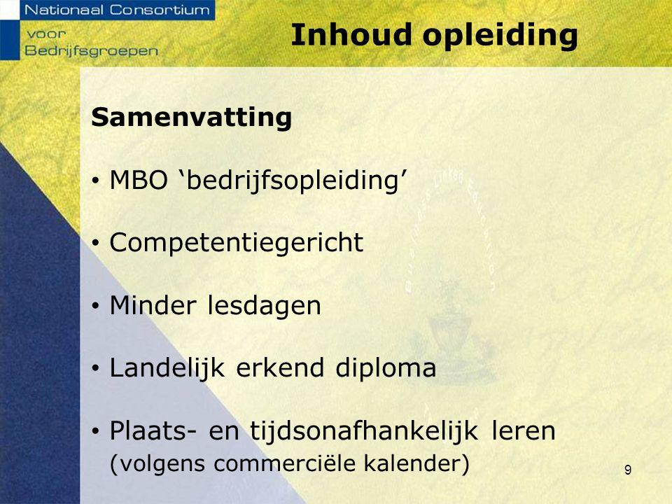 9 Samenvatting MBO 'bedrijfsopleiding' Competentiegericht Minder lesdagen Landelijk erkend diploma Plaats- en tijdsonafhankelijk leren (volgens commer