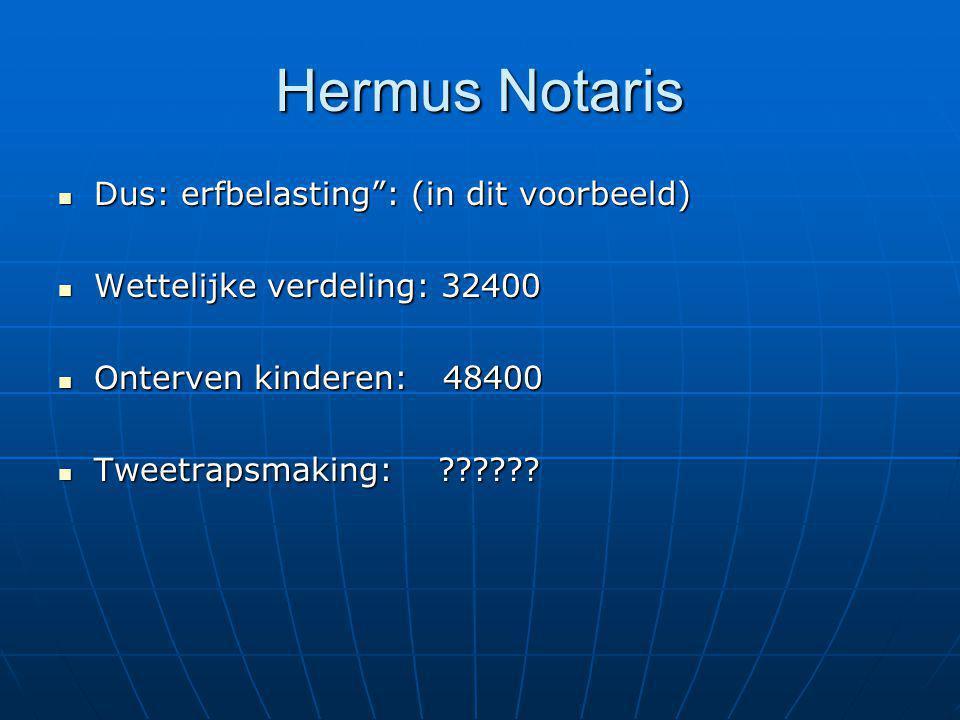 Hermus Notaris Dus: erfbelasting : (in dit voorbeeld) Dus: erfbelasting : (in dit voorbeeld) Wettelijke verdeling: 32400 Wettelijke verdeling: 32400 Onterven kinderen: 48400 Onterven kinderen: 48400 Tweetrapsmaking: ?????.