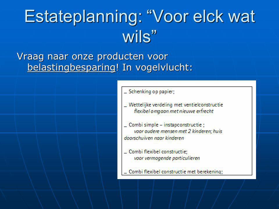 """Estateplanning: """"Voor elck wat wils"""" Vraag naar onze producten voor belastingbesparing! In vogelvlucht:"""