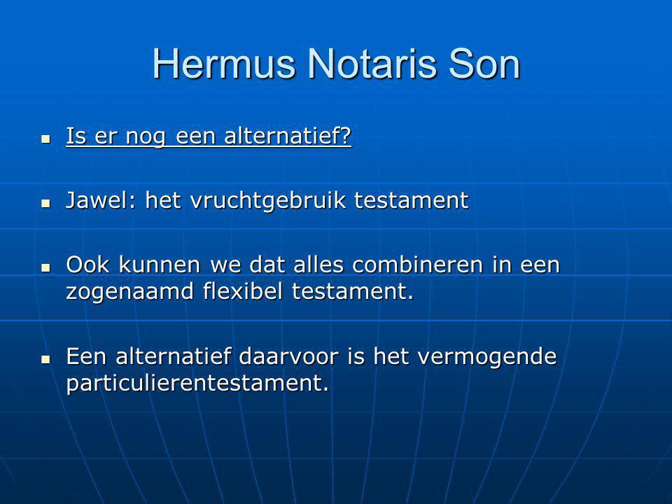Hermus Notaris Son Is er nog een alternatief? Is er nog een alternatief? Jawel: het vruchtgebruik testament Jawel: het vruchtgebruik testament Ook kun