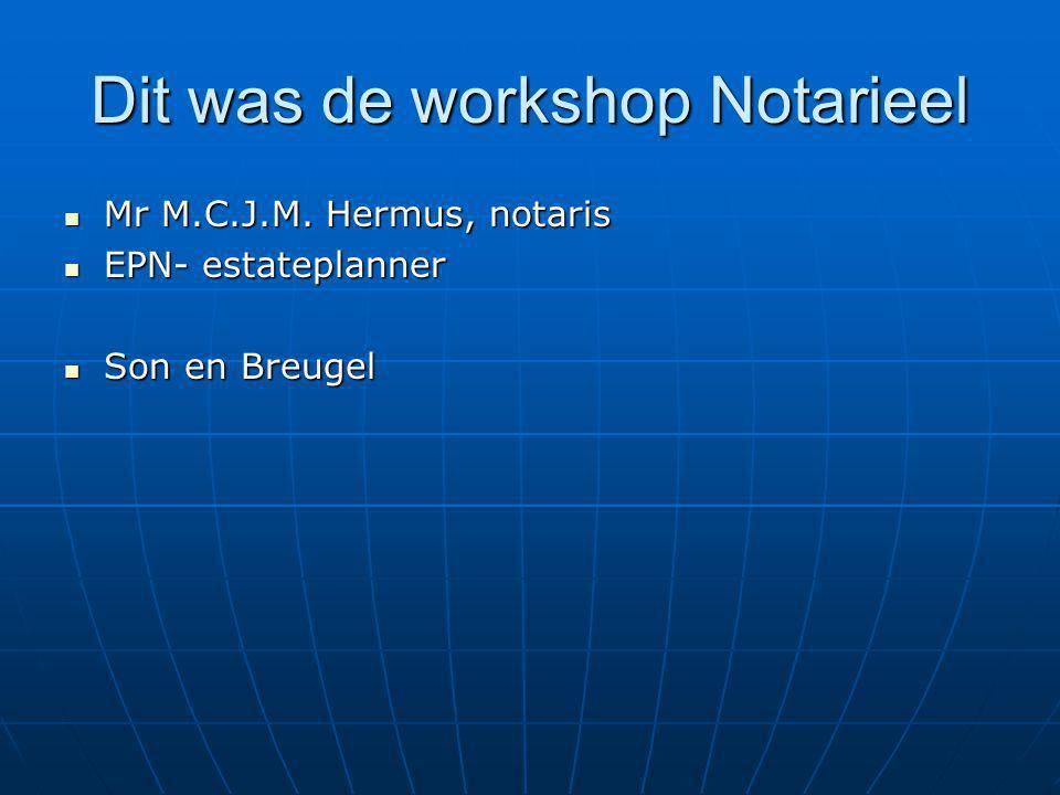 Dit was de workshop Notarieel Mr M.C.J.M. Hermus, notaris Mr M.C.J.M. Hermus, notaris EPN- estateplanner EPN- estateplanner Son en Breugel Son en Breu