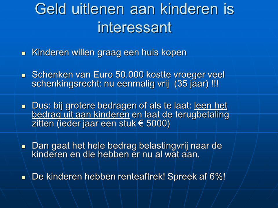 Geld uitlenen aan kinderen is interessant Kinderen willen graag een huis kopen Kinderen willen graag een huis kopen Schenken van Euro 50.000 kostte vroeger veel schenkingsrecht: nu eenmalig vrij (35 jaar) !!.