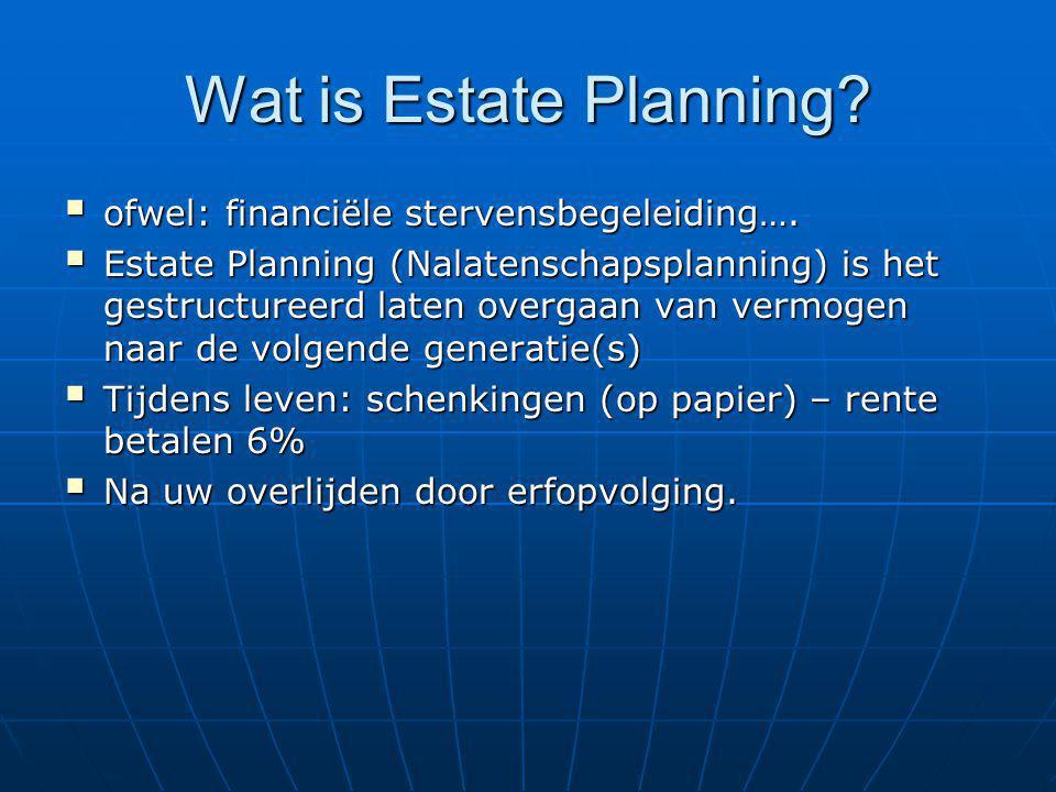 Wat is Estate Planning?  ofwel: financiële stervensbegeleiding….  Estate Planning (Nalatenschapsplanning) is het gestructureerd laten overgaan van v