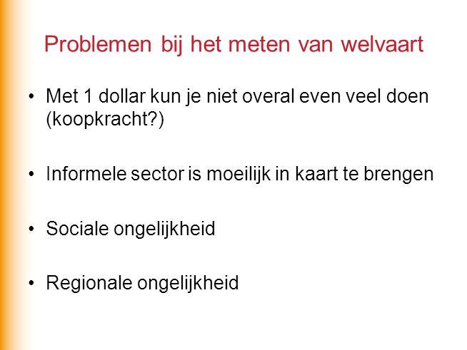 Problemen bij het meten van welvaart Met 1 dollar kun je niet overal even veel doen (koopkracht?) Informele sector is moeilijk in kaart te brengen Soc