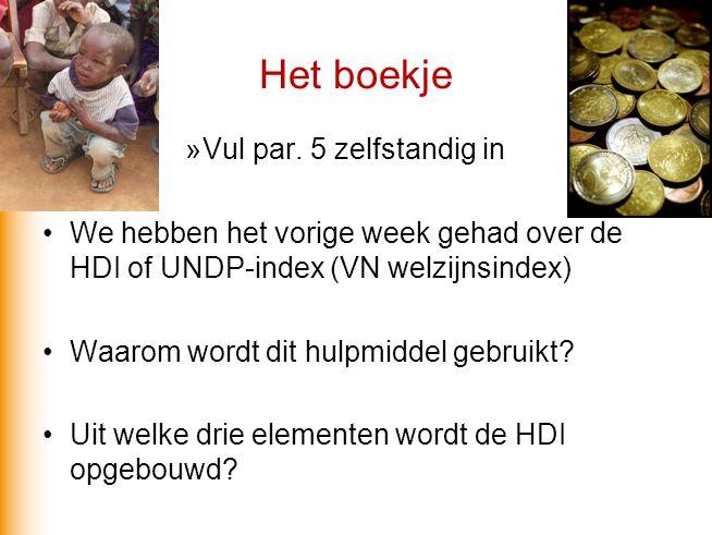 Het boekje »Vul par. 5 zelfstandig in We hebben het vorige week gehad over de HDI of UNDP-index (VN welzijnsindex) Waarom wordt dit hulpmiddel gebruik