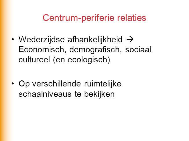 Centrum-periferie relaties Wederzijdse afhankelijkheid  Economisch, demografisch, sociaal cultureel (en ecologisch) Op verschillende ruimtelijke scha