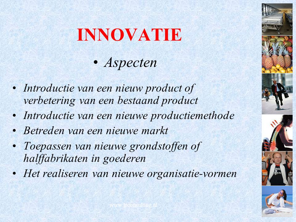 INNOVATIE Aspecten Introductie van een nieuw product of verbetering van een bestaand product Introductie van een nieuwe productiemethode Betreden van