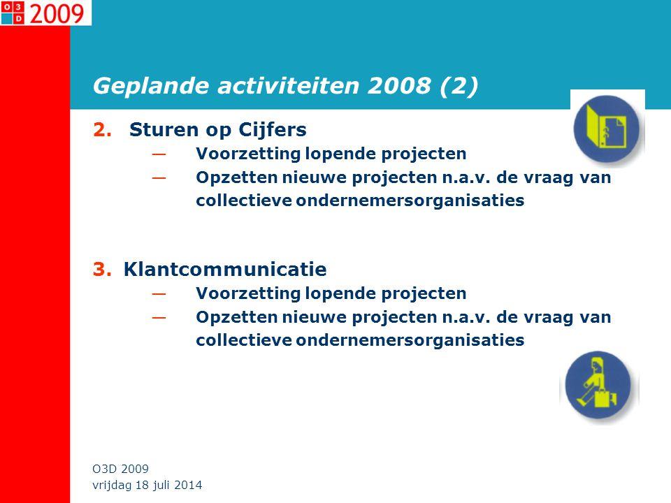 vrijdag 18 juli 2014 O3D 2009 Geplande activiteiten 2008 (2) 2. Sturen op Cijfers —Voorzetting lopende projecten —Opzetten nieuwe projecten n.a.v. de