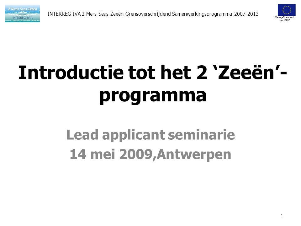 Medegefinancierd door ERFO Introductie tot het 2 'Zeeën'- programma Lead applicant seminarie 14 mei 2009,Antwerpen 1 INTERREG IVA 2 Mers Seas Zeeën Grensoverschrijdend Samenwerkingsprogramma 2007-2013