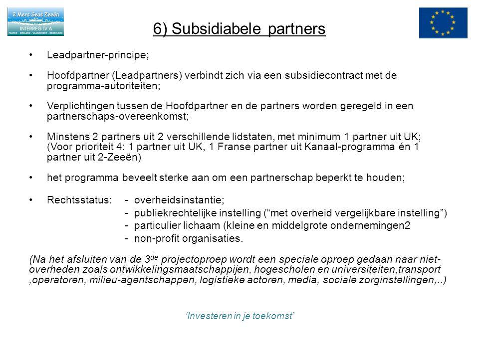 6) Subsidiabele partners Leadpartner-principe; Hoofdpartner (Leadpartners) verbindt zich via een subsidiecontract met de programma-autoriteiten; Verplichtingen tussen de Hoofdpartner en de partners worden geregeld in een partnerschaps-overeenkomst; Minstens 2 partners uit 2 verschillende lidstaten, met minimum 1 partner uit UK; (Voor prioriteit 4: 1 partner uit UK, 1 Franse partner uit Kanaal-programma én 1 partner uit 2-Zeeën) het programma beveelt sterke aan om een partnerschap beperkt te houden; Rechtsstatus:- overheidsinstantie; - publiekrechtelijke instelling ( met overheid vergelijkbare instelling ) - particulier lichaam (kleine en middelgrote ondernemingen2 - non-profit organisaties.