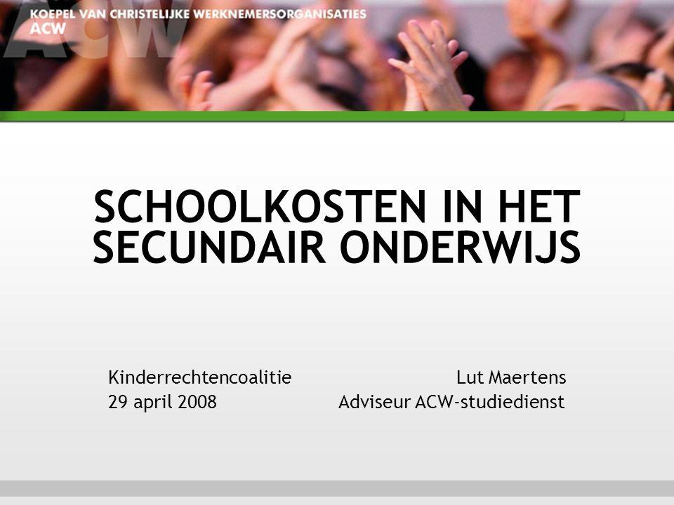 SCHOOLKOSTEN IN HET SECUNDAIR ONDERWIJS Kinderrechtencoalitie Lut Maertens 29 april 2008 Adviseur ACW-studiedienst