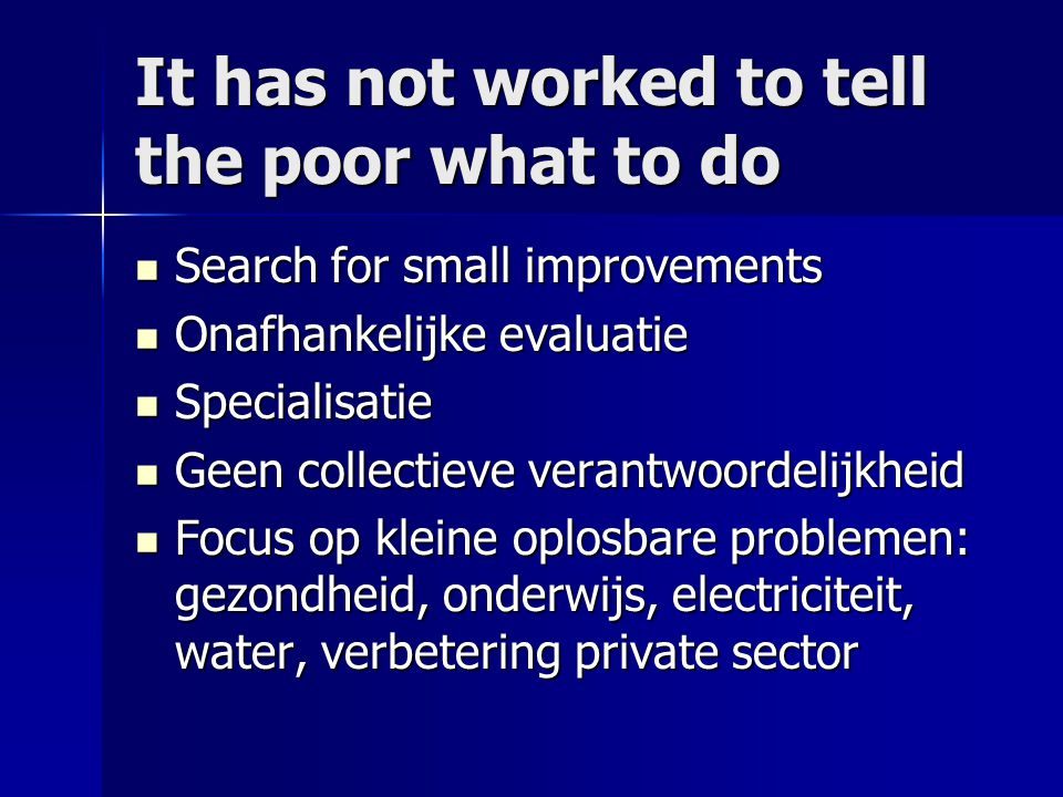 It has not worked to tell the poor what to do Search for small improvements Search for small improvements Onafhankelijke evaluatie Onafhankelijke eval