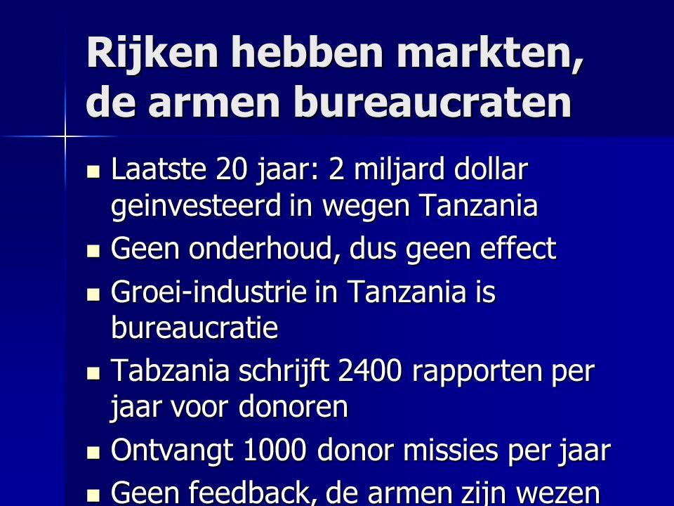 Rijken hebben markten, de armen bureaucraten Laatste 20 jaar: 2 miljard dollar geinvesteerd in wegen Tanzania Laatste 20 jaar: 2 miljard dollar geinve