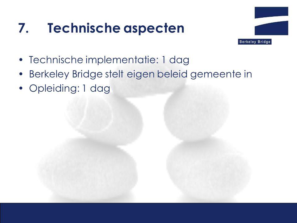 7.Technische aspecten Technische implementatie: 1 dag Berkeley Bridge stelt eigen beleid gemeente in Opleiding: 1 dag