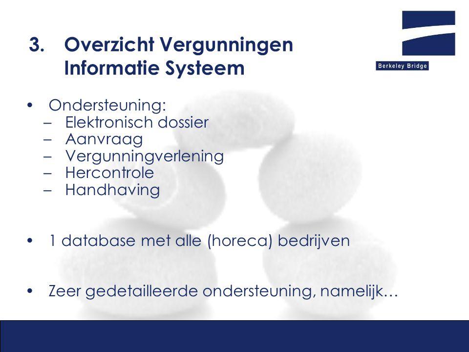 3.Overzicht Vergunningen Informatie Systeem Ondersteuning: –Elektronisch dossier –Aanvraag –Vergunningverlening –Hercontrole –Handhaving 1 database met alle (horeca) bedrijven Zeer gedetailleerde ondersteuning, namelijk…