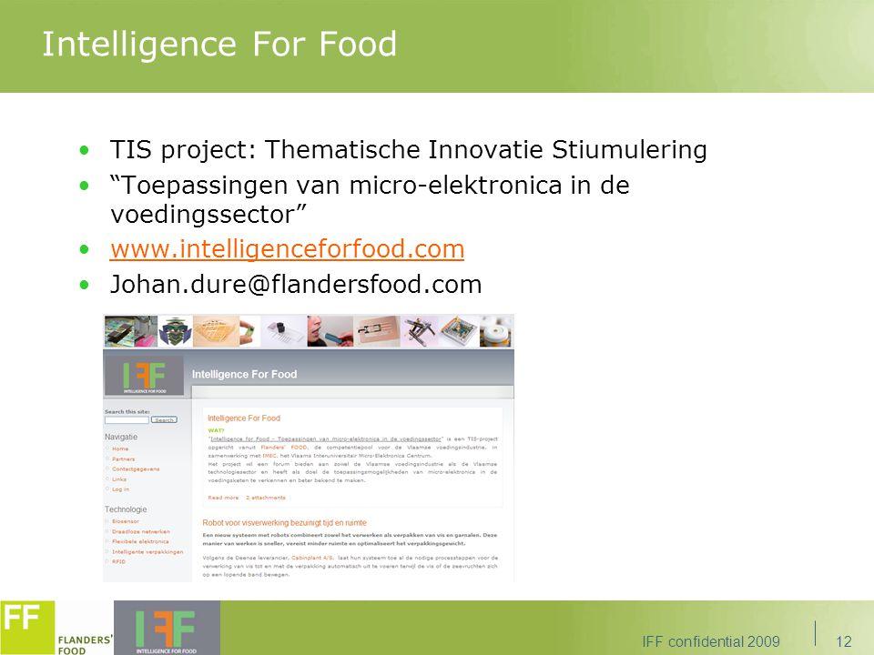 Intelligence For Food TIS project: Thematische Innovatie Stiumulering Toepassingen van micro-elektronica in de voedingssector www.intelligenceforfood.com Johan.dure@flandersfood.com IFF confidential 200912