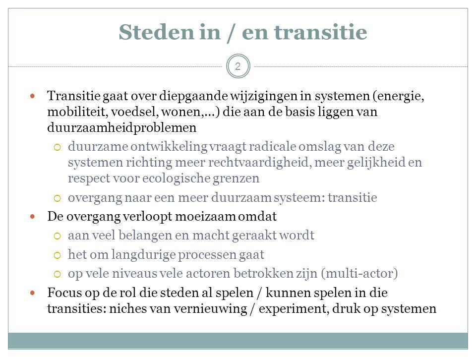 2 Steden in / en transitie Transitie gaat over diepgaande wijzigingen in systemen (energie, mobiliteit, voedsel, wonen,…) die aan de basis liggen van duurzaamheidproblemen  duurzame ontwikkeling vraagt radicale omslag van deze systemen richting meer rechtvaardigheid, meer gelijkheid en respect voor ecologische grenzen  overgang naar een meer duurzaam systeem: transitie De overgang verloopt moeizaam omdat  aan veel belangen en macht geraakt wordt  het om langdurige processen gaat  op vele niveaus vele actoren betrokken zijn (multi-actor) Focus op de rol die steden al spelen / kunnen spelen in die transities: niches van vernieuwing / experiment, druk op systemen