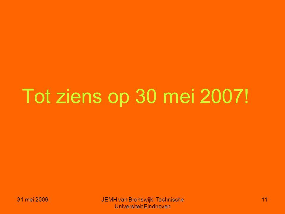 31 mei 2006JEMH van Bronswijk, Technische Universiteit Eindhoven 11 Tot ziens op 30 mei 2007!