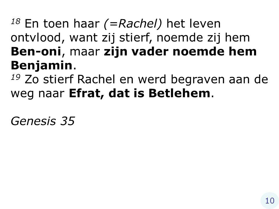 18 En toen haar (=Rachel) het leven ontvlood, want zij stierf, noemde zij hem Ben-oni, maar zijn vader noemde hem Benjamin.