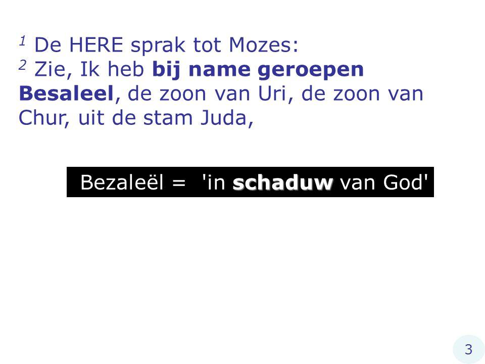 1 De HERE sprak tot Mozes: 2 Zie, Ik heb bij name geroepen Besaleel, de zoon van Uri, de zoon van Chur, uit de stam Juda, schaduw Bezaleël = in schaduw van God 3