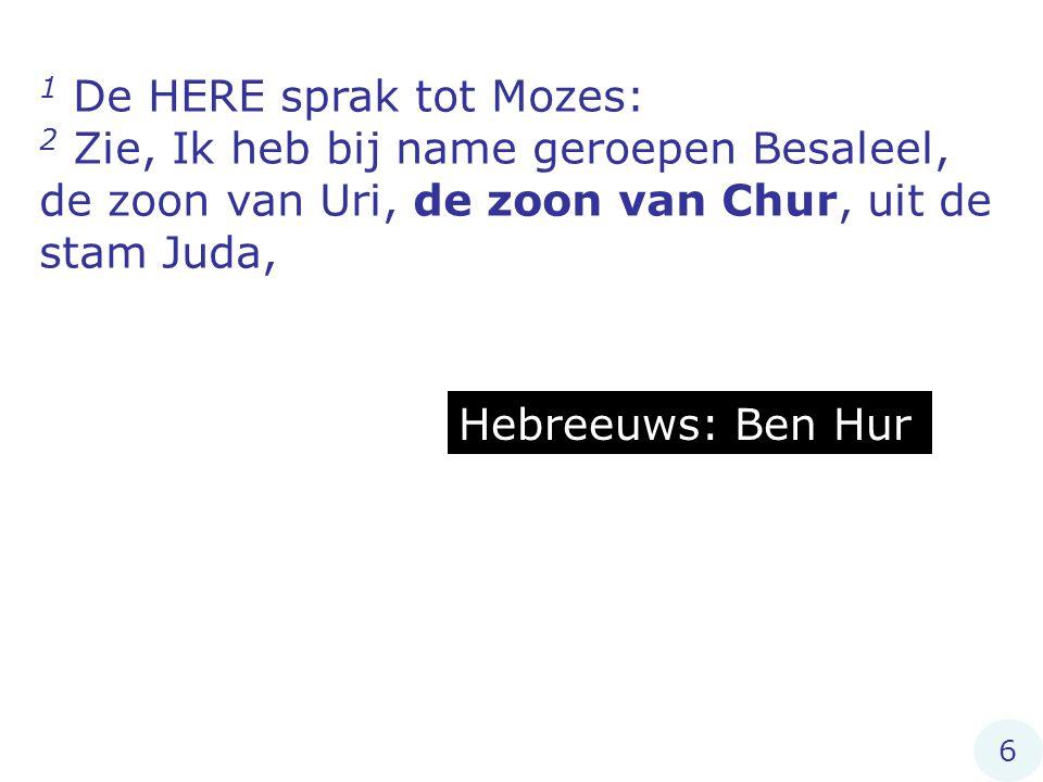 1 De HERE sprak tot Mozes: 2 Zie, Ik heb bij name geroepen Besaleel, de zoon van Uri, de zoon van Chur, uit de stam Juda, Hebreeuws: Ben Hur 6