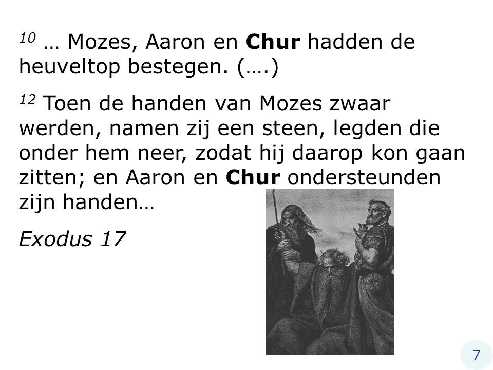 10 … Mozes, Aaron en Chur hadden de heuveltop bestegen. (….) 12 Toen de handen van Mozes zwaar werden, namen zij een steen, legden die onder hem neer,